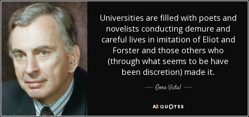 Universities are filled with poets and novelists conducting demure and careful lives in imitation of Eliot and Forster and those others who (through what seems to be have been discretion) made it. - Gore Vidal