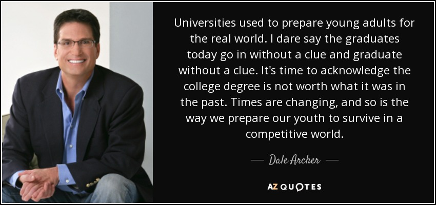 Universities used to prepare young adults for the real world. I dare say the graduates today go in without a clue and graduate without a clue. It's time to acknowledge the college degree is not worth what it was in the past. Times are changing, and so is the way we prepare our youth to survive in a competitive world. - Dale Archer