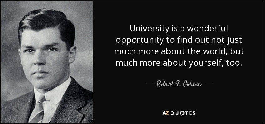 University is a wonderful opportunity to find out not just much more about the world, but much more about yourself, too. - Robert F. Goheen