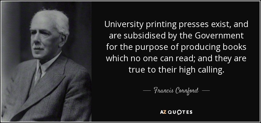University printing presses exist, and are subsidised by the Government for the purpose of producing books which no one can read; and they are true to their high calling. - Francis Cornford