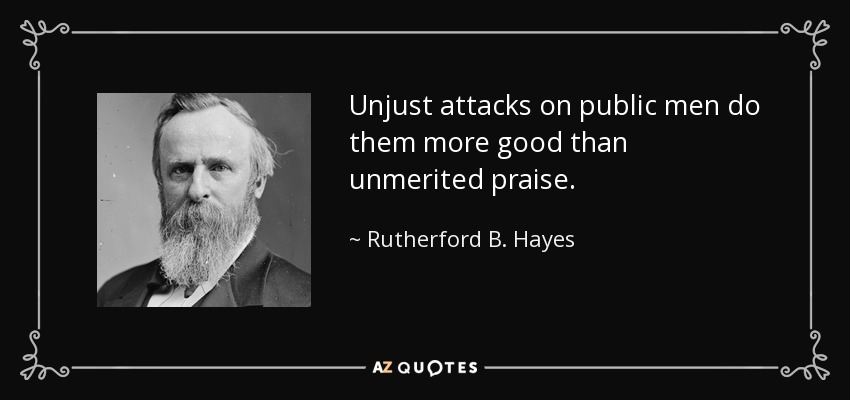 Unjust attacks on public men do them more good than unmerited praise. - Rutherford B. Hayes