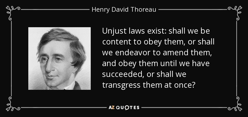Unjust laws exist: shall we be content to obey them, or shall we endeavor to amend them, and obey them until we have succeeded, or shall we transgress them at once? - Henry David Thoreau
