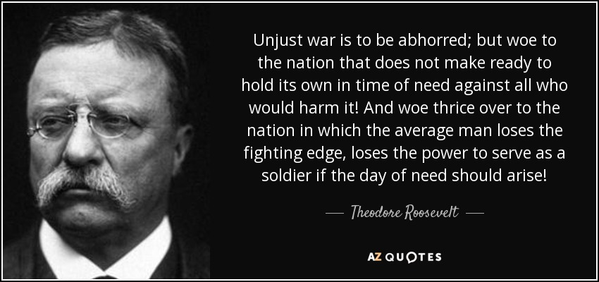 Unjust war is to be abhorred; but woe to the nation that does not make ready to hold its own in time of need against all who would harm it! And woe thrice over to the nation in which the average man loses the fighting edge, loses the power to serve as a soldier if the day of need should arise! - Theodore Roosevelt