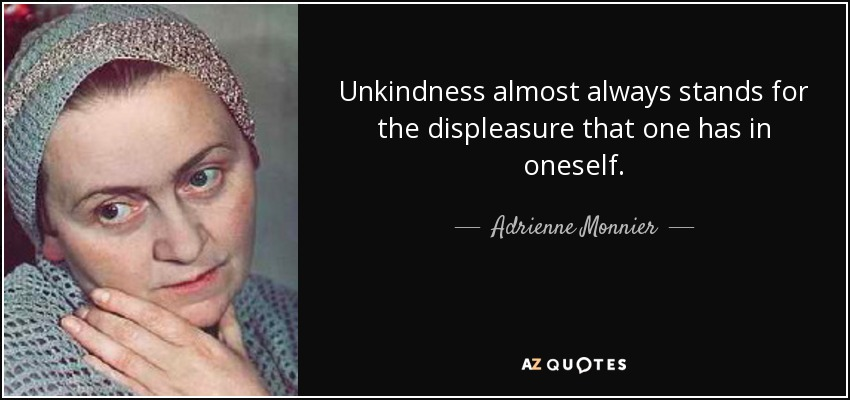Unkindness almost always stands for the displeasure that one has in oneself. - Adrienne Monnier