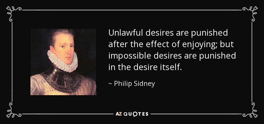 Unlawful desires are punished after the effect of enjoying; but impossible desires are punished in the desire itself. - Philip Sidney