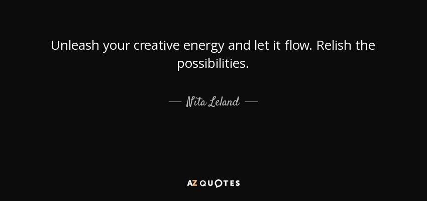 Unleash your creative energy and let it flow. Relish the possibilities. - Nita Leland