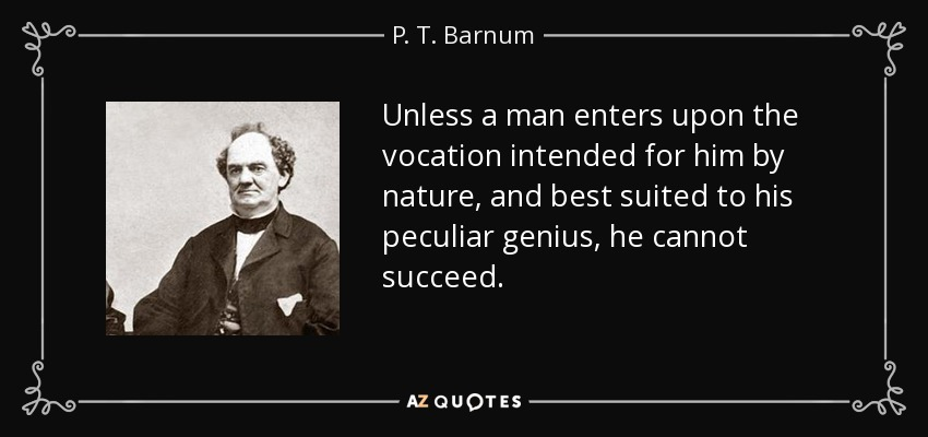 Unless a man enters upon the vocation intended for him by nature, and best suited to his peculiar genius, he cannot succeed. - P. T. Barnum