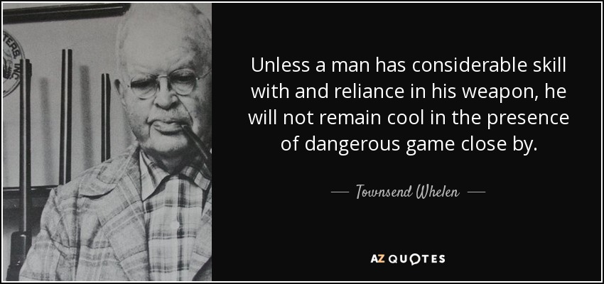 Unless a man has considerable skill with and reliance in his weapon, he will not remain cool in the presence of dangerous game close by. - Townsend Whelen