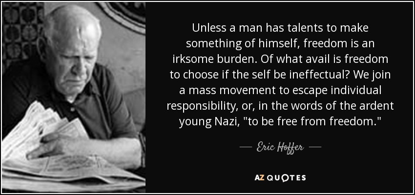 Unless a man has talents to make something of himself, freedom is an irksome burden. Of what avail is freedom to choose if the self be ineffectual? We join a mass movement to escape individual responsibility, or, in the words of the ardent young Nazi,