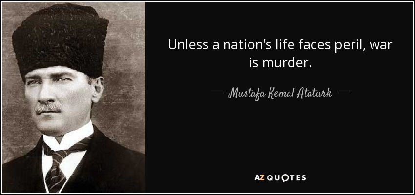 Unless a nation's life faces peril, war is murder. - Mustafa Kemal Ataturk