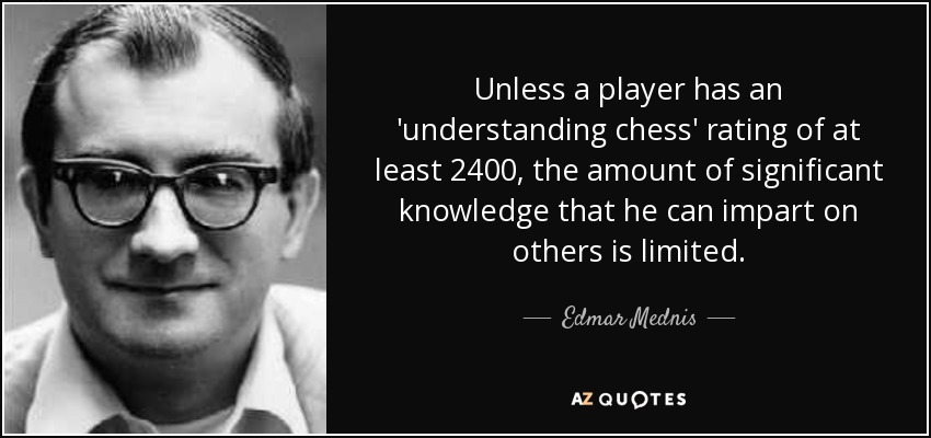 Unless a player has an 'understanding chess' rating of at least 2400, the amount of significant knowledge that he can impart on others is limited. - Edmar Mednis