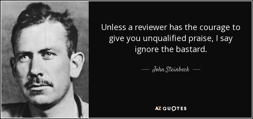Unless a reviewer has the courage to give you unqualified praise, I say ignore the bastard. - John Steinbeck