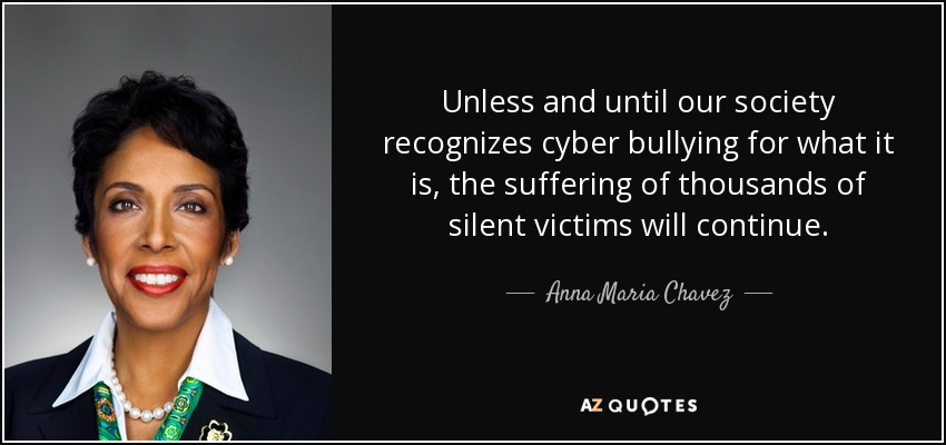 Unless and until our society recognizes cyber bullying for what it is, the suffering of thousands of silent victims will continue. - Anna Maria Chavez
