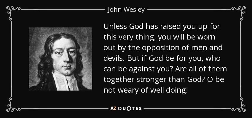 Unless God has raised you up for this very thing, you will be worn out by the opposition of men and devils. But if God be for you, who can be against you? Are all of them together stronger than God? O be not weary of well doing! - John Wesley