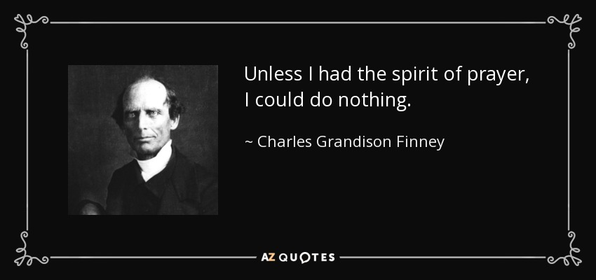 Unless I had the spirit of prayer, I could do nothing. - Charles Grandison Finney