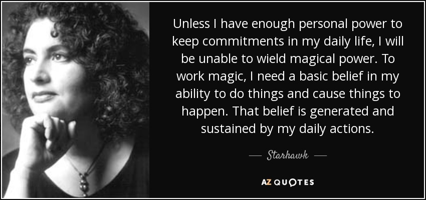 Unless I have enough personal power to keep commitments in my daily life, I will be unable to wield magical power. To work magic, I need a basic belief in my ability to do things and cause things to happen. That belief is generated and sustained by my daily actions. - Starhawk