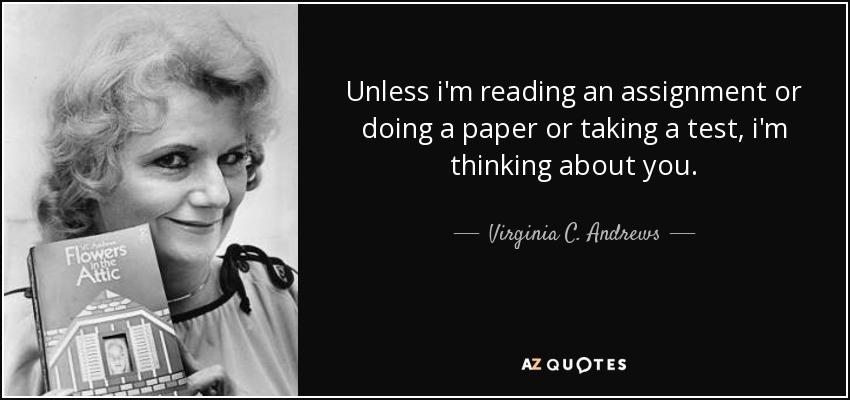 Unless i'm reading an assignment or doing a paper or taking a test, i'm thinking about you. - Virginia C. Andrews