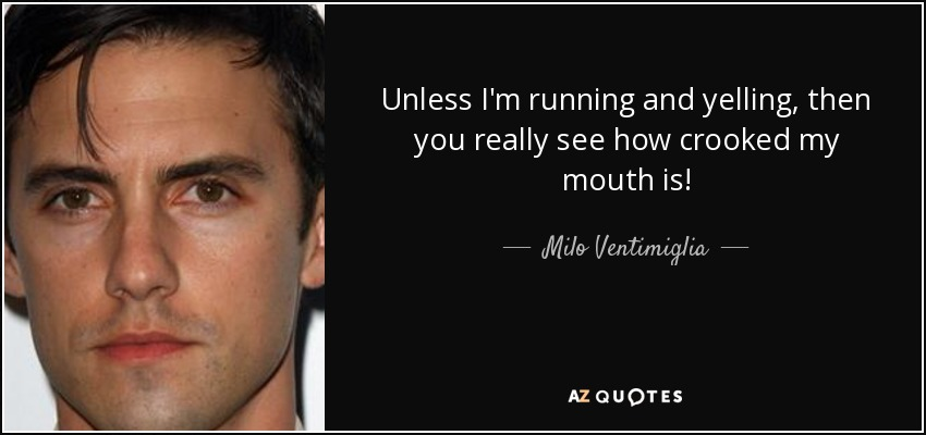 Unless I'm running and yelling, then you really see how crooked my mouth is! - Milo Ventimiglia