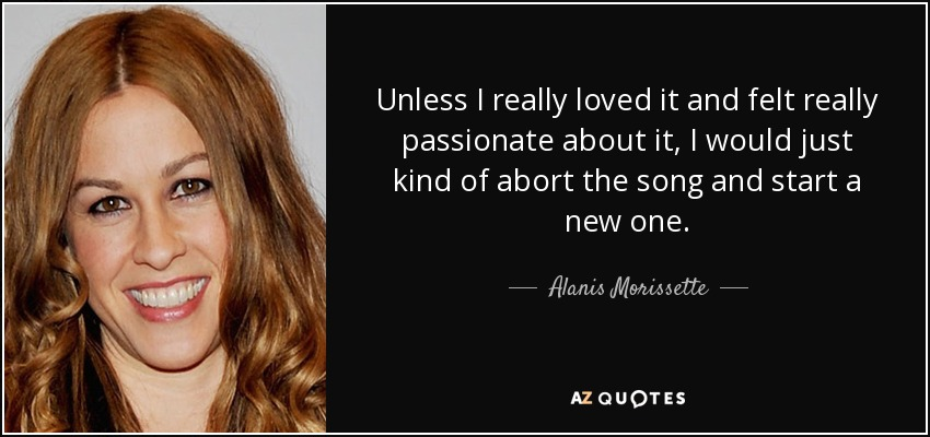Unless I really loved it and felt really passionate about it, I would just kind of abort the song and start a new one. - Alanis Morissette