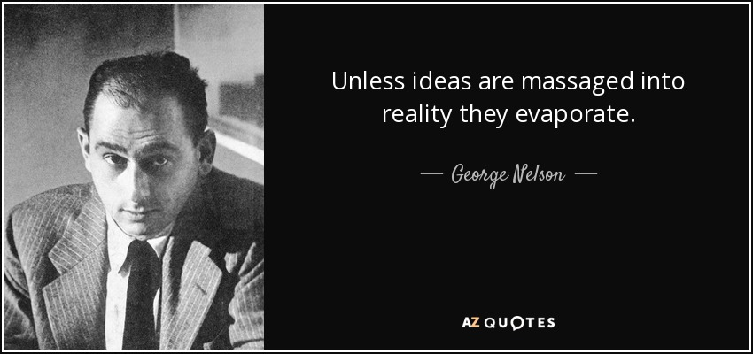 Unless ideas are massaged into reality they evaporate. - George Nelson
