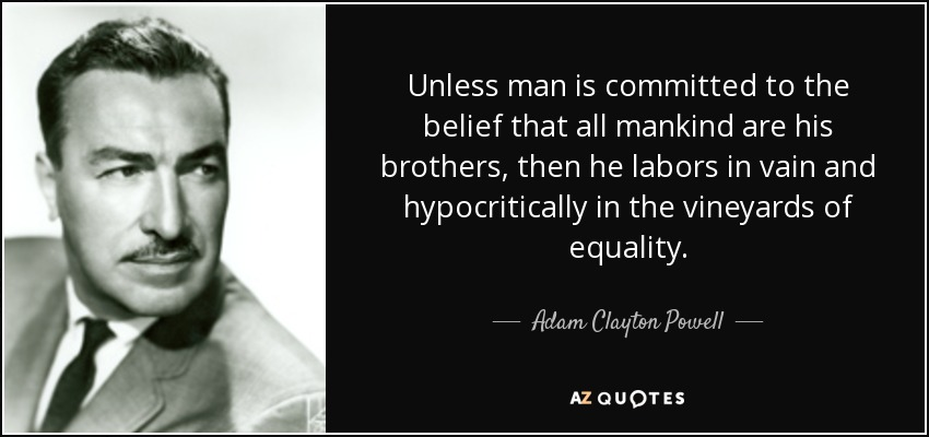 Unless man is committed to the belief that all mankind are his brothers, then he labors in vain and hypocritically in the vineyards of equality. - Adam Clayton Powell, Jr.