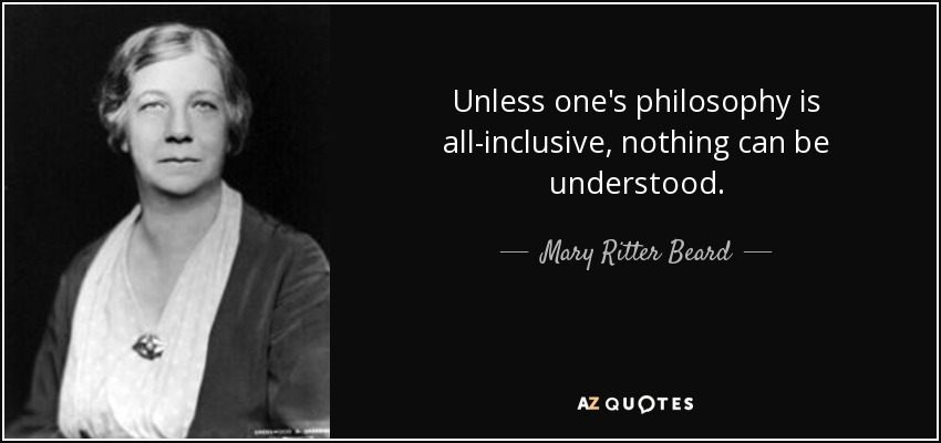 Unless one's philosophy is all-inclusive, nothing can be understood. - Mary Ritter Beard