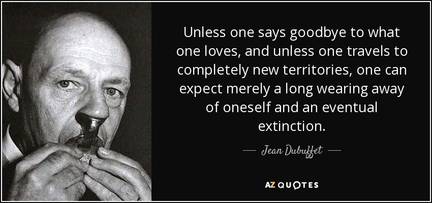 Unless one says goodbye to what one loves, and unless one travels to completely new territories, one can expect merely a long wearing away of oneself and an eventual extinction. - Jean Dubuffet