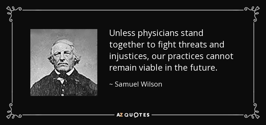 Unless physicians stand together to fight threats and injustices, our practices cannot remain viable in the future. - Samuel Wilson