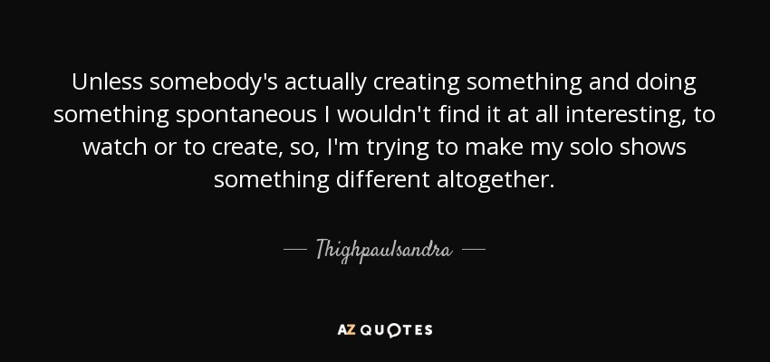 Unless somebody's actually creating something and doing something spontaneous I wouldn't find it at all interesting, to watch or to create, so, I'm trying to make my solo shows something different altogether. - Thighpaulsandra