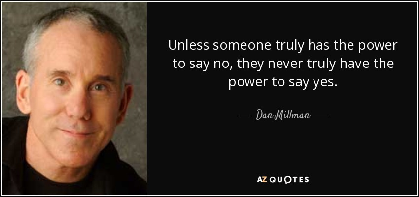Unless someone truly has the power to say no, they never truly have the power to say yes. - Dan Millman