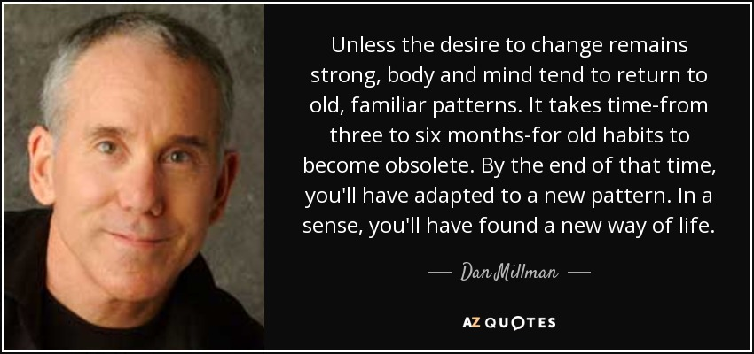 Unless the desire to change remains strong, body and mind tend to return to old, familiar patterns. It takes time-from three to six months-for old habits to become obsolete. By the end of that time, you'll have adapted to a new pattern. In a sense, you'll have found a new way of life. - Dan Millman