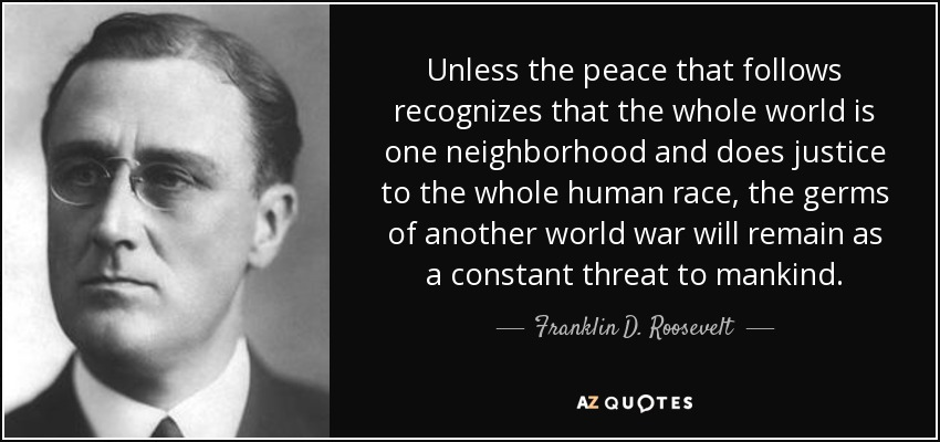 Unless the peace that follows recognizes that the whole world is one neighborhood and does justice to the whole human race, the germs of another world war will remain as a constant threat to mankind. - Franklin D. Roosevelt