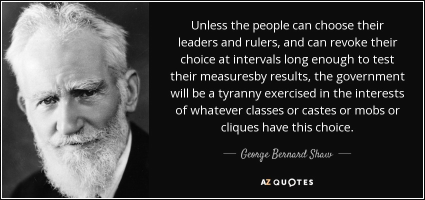 Unless the people can choose their leaders and rulers, and can revoke their choice at intervals long enough to test their measuresby results, the government will be a tyranny exercised in the interests of whatever classes or castes or mobs or cliques have this choice. - George Bernard Shaw