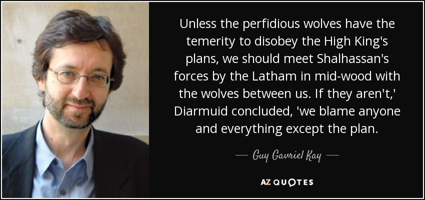 Unless the perfidious wolves have the temerity to disobey the High King's plans, we should meet Shalhassan's forces by the Latham in mid-wood with the wolves between us. If they aren't,' Diarmuid concluded, 'we blame anyone and everything except the plan. - Guy Gavriel Kay