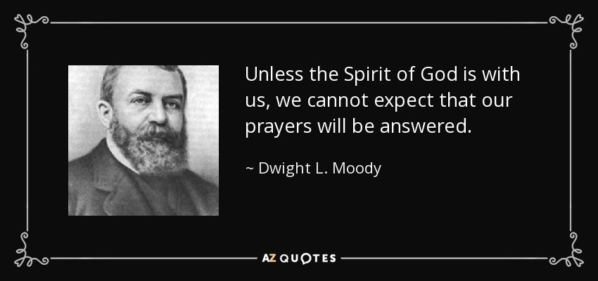 Unless the Spirit of God is with us, we cannot expect that our prayers will be answered. - Dwight L. Moody