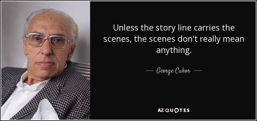 Unless the story line carries the scenes, the scenes don't really mean anything. - George Cukor
