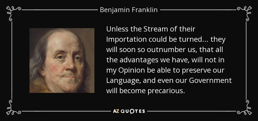 Unless the Stream of their Importation could be turned... they will soon so outnumber us, that all the advantages we have, will not in my Opinion be able to preserve our Language, and even our Government will become precarious. - Benjamin Franklin
