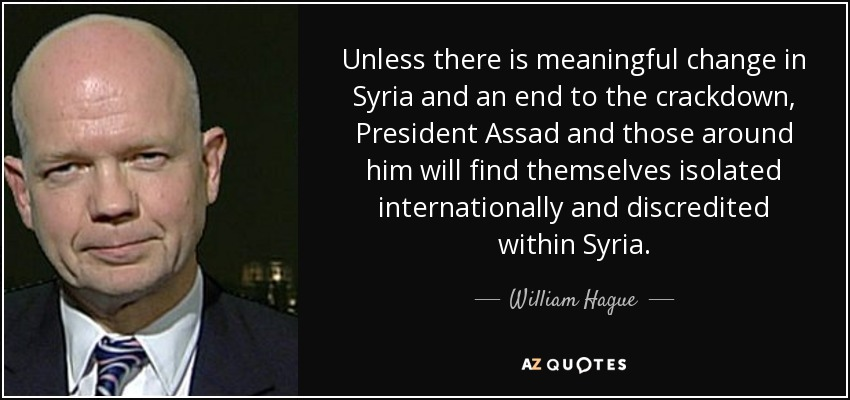 Unless there is meaningful change in Syria and an end to the crackdown, President Assad and those around him will find themselves isolated internationally and discredited within Syria. - William Hague