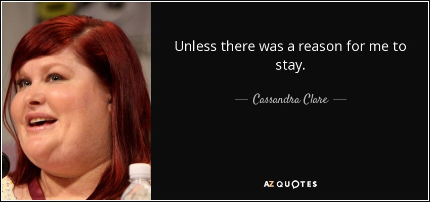 Unless there was a reason for me to stay. - Cassandra Clare