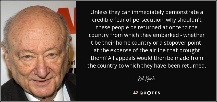 Unless they can immediately demonstrate a credible fear of persecution, why shouldn't these people be returned at once to the country from which they embarked - whether it be their home country or a stopover point - at the expense of the airline that brought them? All appeals would then be made from the country to which they have been returned. - Ed Koch