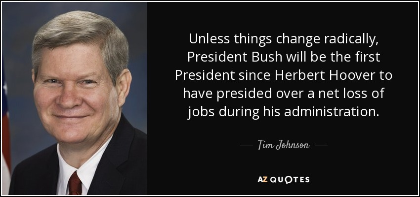 Unless things change radically, President Bush will be the first President since Herbert Hoover to have presided over a net loss of jobs during his administration. - Tim Johnson