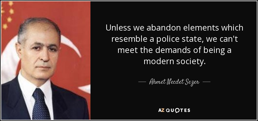 Unless we abandon elements which resemble a police state, we can't meet the demands of being a modern society. - Ahmet Necdet Sezer