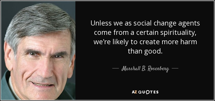 Unless we as social change agents come from a certain spirituality, we're likely to create more harm than good. - Marshall B. Rosenberg