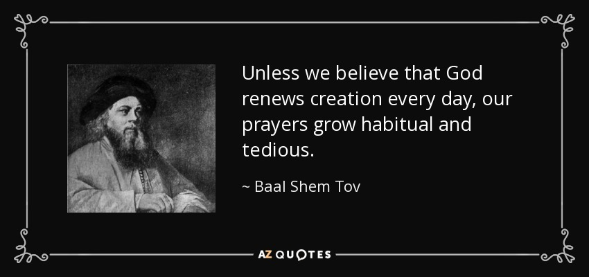 Unless we believe that God renews creation every day, our prayers grow habitual and tedious. - Baal Shem Tov