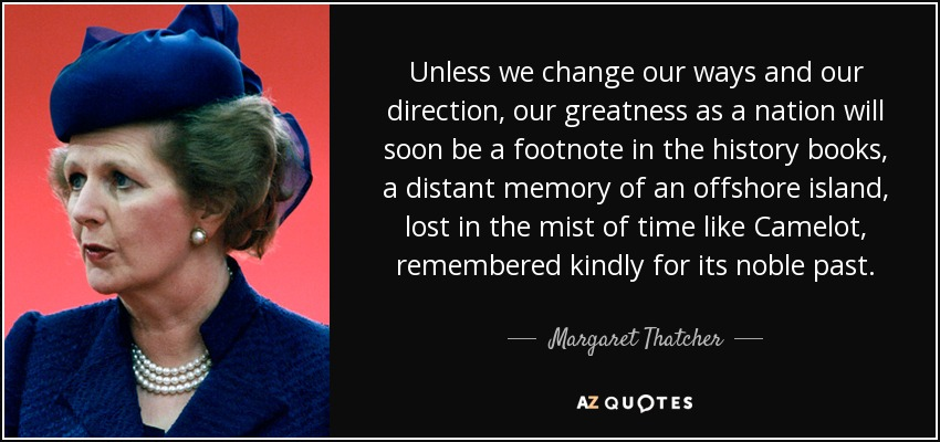 Unless we change our ways and our direction, our greatness as a nation will soon be a footnote in the history books, a distant memory of an offshore island, lost in the mist of time like Camelot, remembered kindly for its noble past. - Margaret Thatcher