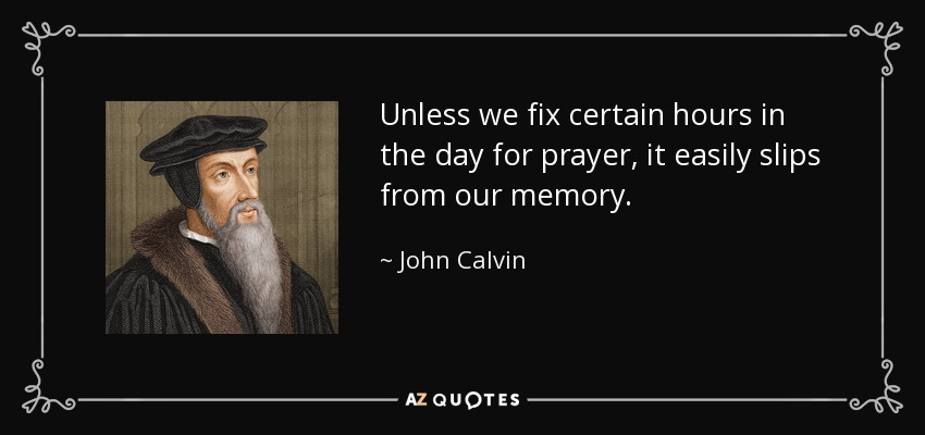 Unless we fix certain hours in the day for prayer, it easily slips from our memory. - John Calvin