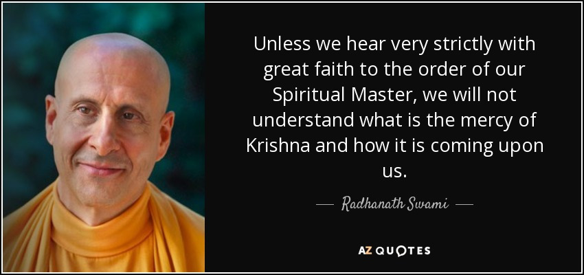 Unless we hear very strictly with great faith to the order of our Spiritual Master, we will not understand what is the mercy of Krishna and how it is coming upon us. - Radhanath Swami