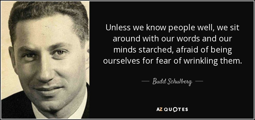 Unless we know people well, we sit around with our words and our minds starched, afraid of being ourselves for fear of wrinkling them. - Budd Schulberg