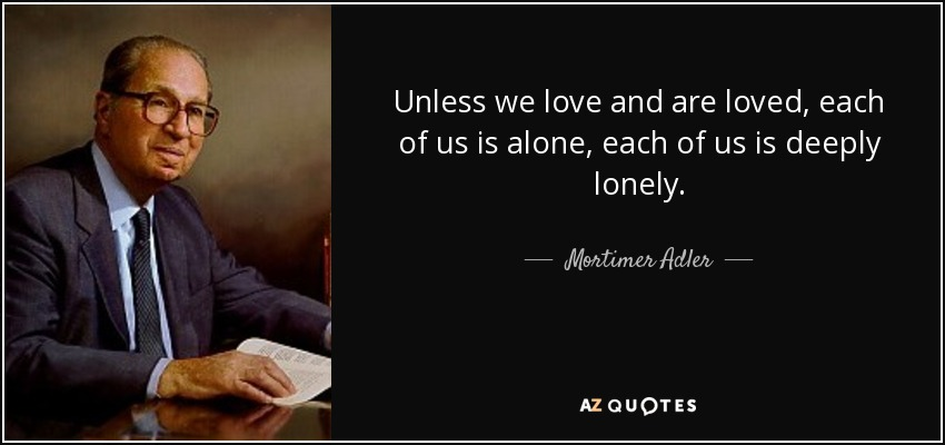 Unless we love and are loved, each of us is alone, each of us is deeply lonely. - Mortimer Adler