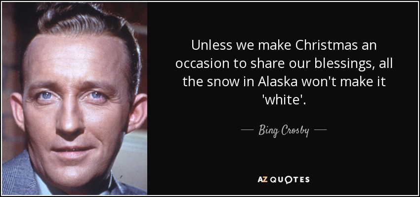 Unless we make Christmas an occasion to share our blessings, all the snow in Alaska won't make it 'white'. - Bing Crosby